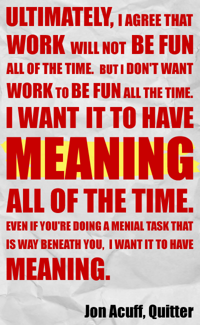 Ultimately, I agree that work will not be fun all of the time. But I don't want work to be fun all the time. I want it to have meaning all of the time. Even if you're doing a menial task that is way beneath you, I want it to have meaning.